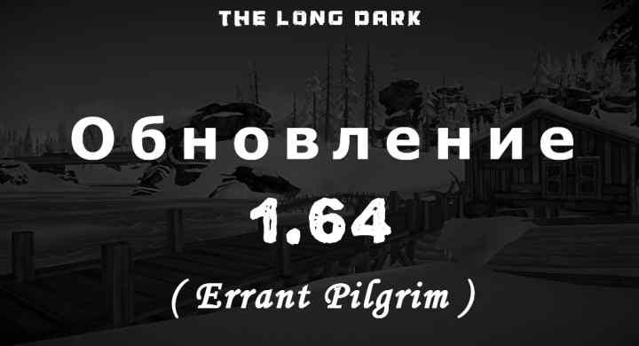 Список обновлений 1.64 (Errant Pilgrim) на игру The long dark