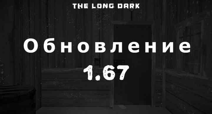 Список обновлений 1.67 на игру The long dark