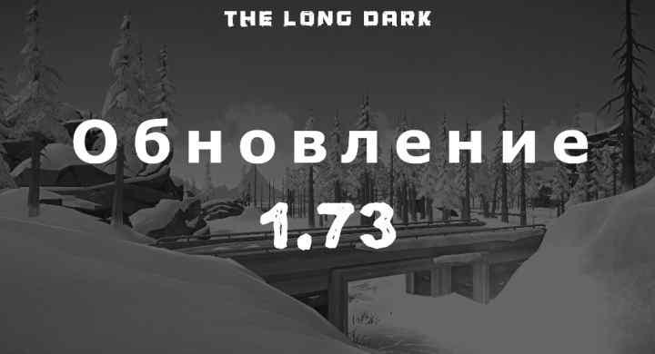 Список обновлений 1.73 на игру The long dark