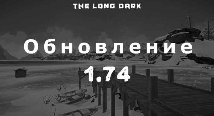 Список обновлений 1.74 на игру The long dark