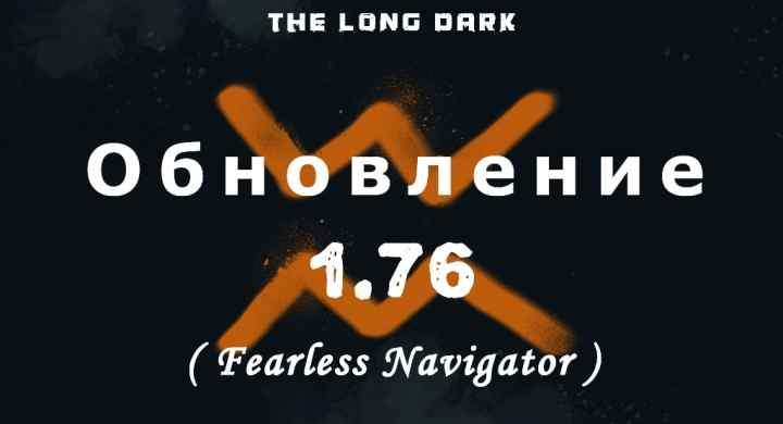 Список обновлений 1.76 (Fearless Navigator) на игру The long dark
