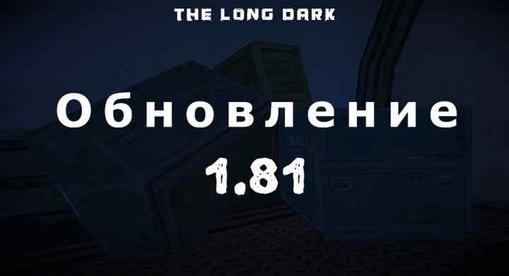 Список обновлений 1.81 на игру The long dark